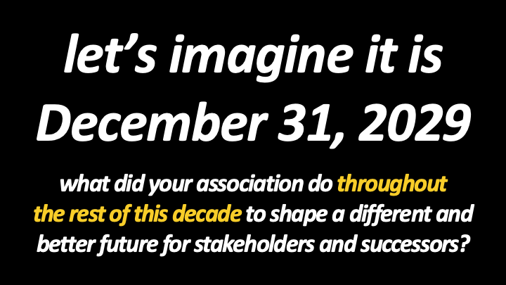 Let's imagine it is December 31, 2029. What did your association do throughout the rest of this decade to shape a different and better future for stakeholders and successors?